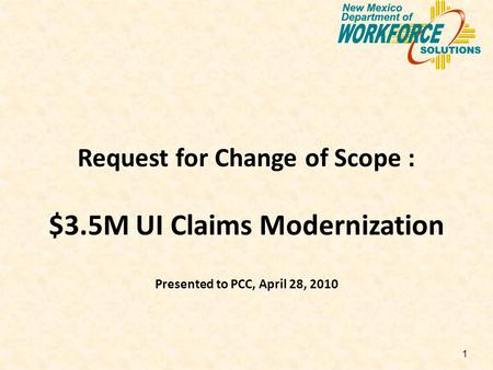 1 Request for Change of Scope : $3.5M UI Claims Modernization Presented to PCC, April 28, 2010.