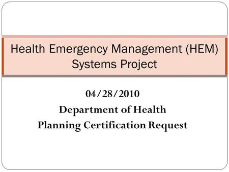 04/28/2010 Department of Health Planning Certification Request Health Emergency Management (HEM) Systems Project.