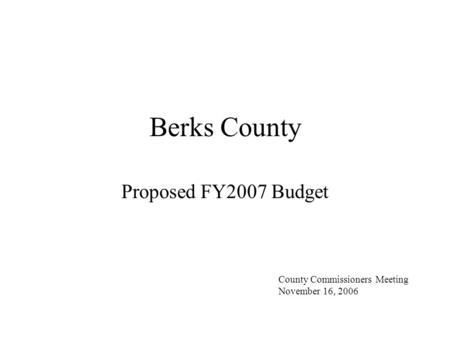 Berks County Proposed FY2007 Budget County Commissioners Meeting November 16, 2006.