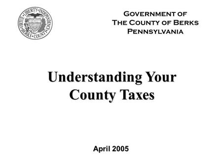 April 2005 Government of The County of Berks Pennsylvania Understanding Your County Taxes.