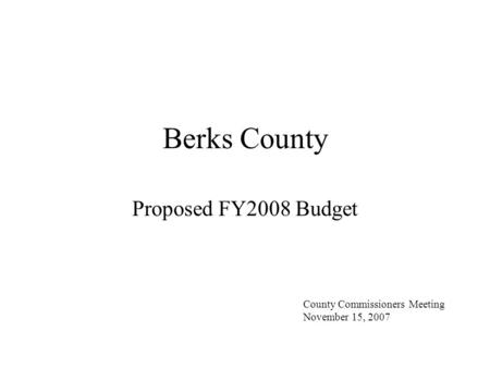 Berks County Proposed FY2008 Budget County Commissioners Meeting November 15, 2007.