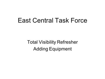 East Central Task Force Total Visibility Refresher Adding Equipment.