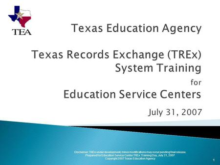 July 31, 2007 1 Disclaimer: TREx under development, minor modifications may occur pending final release. Prepared for Education Service Center TREx Training.