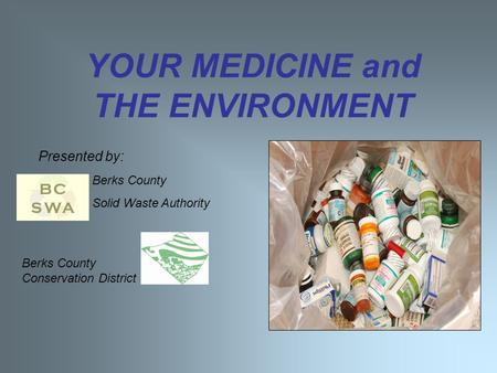 YOUR MEDICINE and THE ENVIRONMENT Presented by: Berks County Conservation District Berks County Solid Waste Authority.