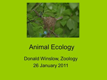 Animal Ecology Donald Winslow, Zoology 26 January 2011.