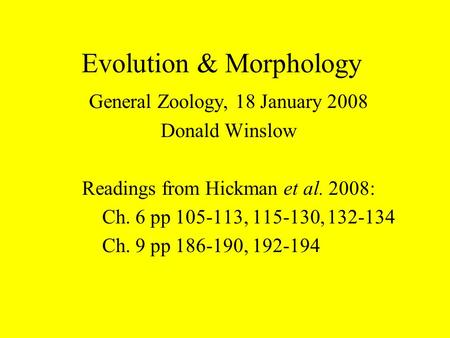 Evolution & Morphology General Zoology, 18 January 2008 Donald Winslow Readings from Hickman et al. 2008: Ch. 6 pp 105-113, 115-130,132-134 Ch. 9 pp 186-190,
