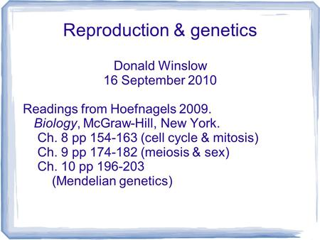 Reproduction & genetics Donald Winslow 16 September 2010 Readings from Hoefnagels 2009. Biology, McGraw-Hill, New York. Ch. 8 pp 154-163 (cell cycle &