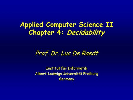 Applied Computer Science II Chapter 4: Decidability Prof. Dr. Luc De Raedt Institut für Informatik Albert-Ludwigs Universität Freiburg Germany.