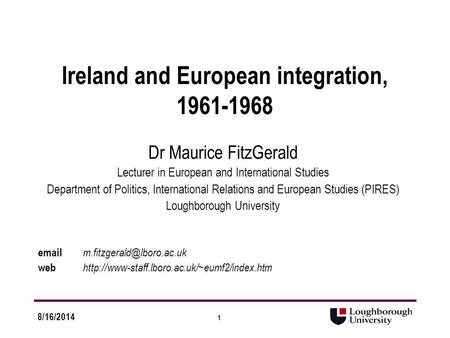 1 8/16/2014 Ireland and European integration, 1961-1968 Dr Maurice FitzGerald Lecturer in European and International Studies Department of Politics, International.