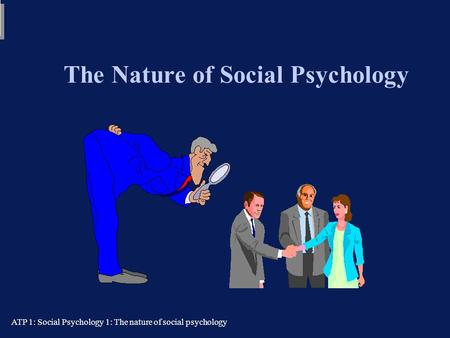 ATP 1: Social Psychology 1: The nature of social psychology The Nature of Social Psychology Tom Farsides: 29/09/03 Tom Farsides: 29/09/03.
