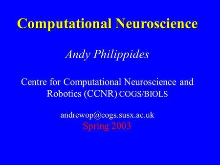 Computational Neuroscience Andy Philippides Centre for Computational Neuroscience and Robotics (CCNR) COGS/BIOLS Spring 2003.