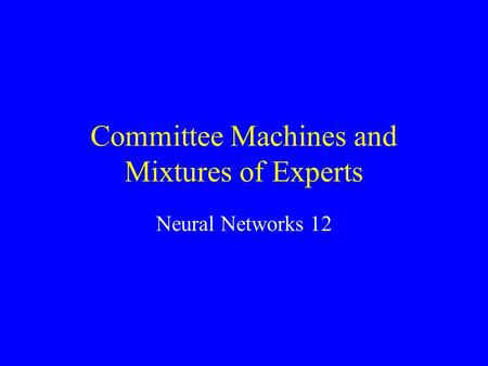 Committee Machines and Mixtures of Experts Neural Networks 12.