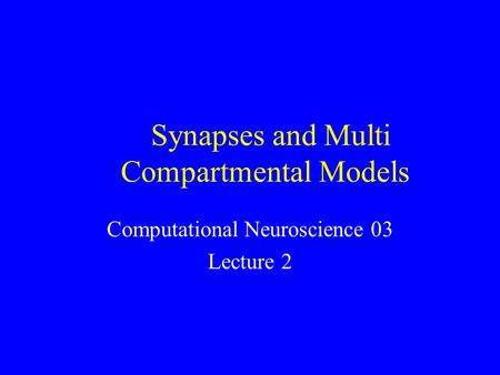 Synapses and Multi Compartmental Models Computational Neuroscience 03 Lecture 2.