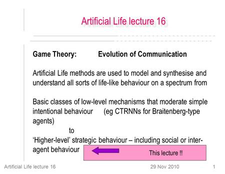 29 Nov 2010Artificial Life lecture 161 Game Theory: Evolution of Communication Artificial Life methods are used to model and synthesise and understand.