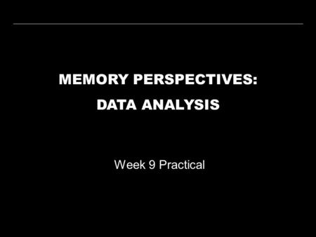 MEMORY PERSPECTIVES: DATA ANALYSIS Week 9 Practical.