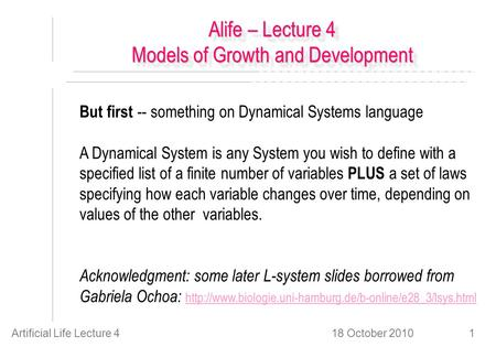 18 October 2010Artificial Life Lecture 41 Alife – Lecture 4 Models of Growth and Development But first -- something on Dynamical Systems language A Dynamical.