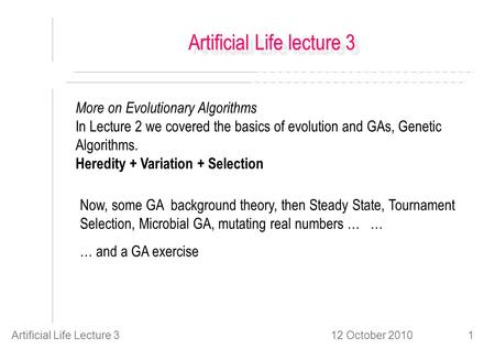 12 October 2010Artificial Life Lecture 31 Artificial Life lecture 3 More on Evolutionary Algorithms In Lecture 2 we covered the basics of evolution and.