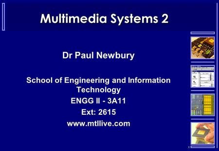 1 Multimedia Systems 2 Dr Paul Newbury School of Engineering and Information Technology ENGG II - 3A11 Ext: 2615 www.mtllive.com.
