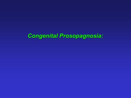 Congenital Prosopagnosia:. Congenital prosopagnosia: Face recognition impairment without any apparent deficits in vision, intelligence or social functioning,