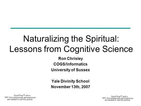 Naturalizing the Spiritual: Lessons from Cognitive Science Ron Chrisley COGS/Informatics University of Sussex Yale Divinity School November 13th, 2007.