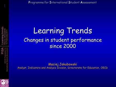 PISA OECD Programme for International Student Assessment Learning trends Maciej Jakubowski 10 February 2011 Learning Trends Changes in student performance.