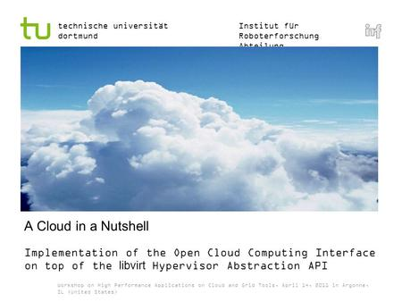 Institut für Roboterforschung Abteilung Informationstechnik technische universität dortmund A Cloud in a Nutshell Implementation of the Open Cloud Computing.