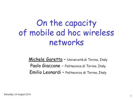 Saturday, 16 August 2014 1 On the capacity of mobile ad hoc wireless networks Michele Garetto – Università di Torino, Italy Paolo Giaccone - Politecnico.