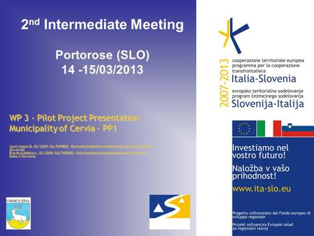 2 nd Intermediate Meeting Portorose (SLO) 14 -15/03/2013 WP 3 - Pilot Project Presentation Municipality of Cervia – PP1 Javni razpis št. 02/2009: SALTWORKS.