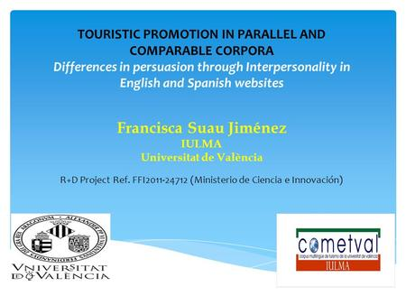 TOURISTIC PROMOTION IN PARALLEL AND COMPARABLE CORPORA Differences in persuasion through Interpersonality in English and Spanish websites Francisca Suau.