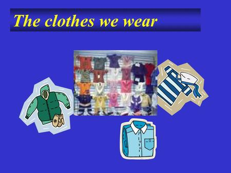 The clothes we wear. gloves gloves coat jeans swimming suit shirt T-shirt.