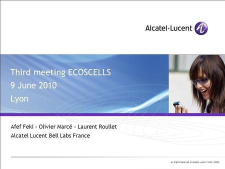 All Rights Reserved © Alcatel-Lucent 2006, ##### Third meeting ECOSCELLS 9 June 2010 Lyon Afef Feki – Olivier Marcé – Laurent Roullet Alcatel Lucent Bell.