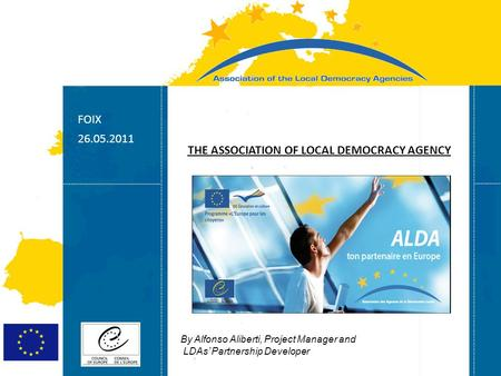 Strasbourg 05/06/07 Strasbourg 31/07/07 FOIX 26.05.2011 THE ASSOCIATION OF LOCAL DEMOCRACY AGENCY By Alfonso Aliberti, Project Manager and LDAs' Partnership.