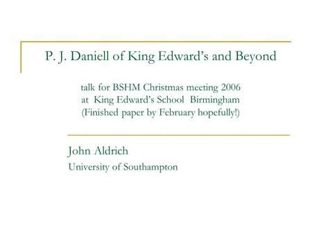 P. J. Daniell of King Edward's and Beyond talk <strong>for</strong> BSHM Christmas meeting 2006 at King Edward's School Birmingham (Finished paper by February hopefully!)