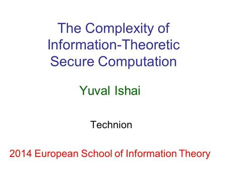 The Complexity of Information-Theoretic Secure Computation Yuval Ishai Technion 2014 European School of Information Theory.