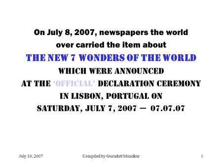 July 10, 2007Compiled by Gurudutt Mundkur1 On July 8, 2007, newspapers the world over carried the item about The New 7 Wonders of the World WHICH Were.