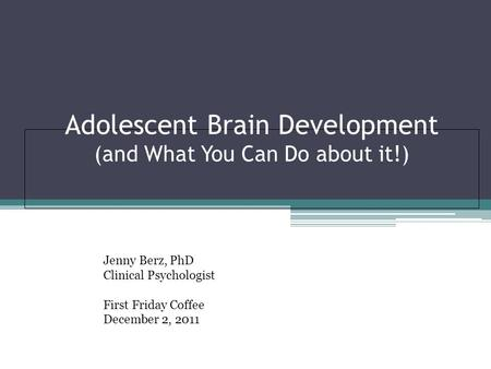 Adolescent Brain Development (and What You Can Do about it!) Jenny Berz, PhD Clinical Psychologist First Friday Coffee December 2, 2011.