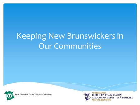 Keeping New Brunswickers in Our Communities.  There are presently 3500+ home support staff in New Brunswick working for 44 agencies.  We service clients.