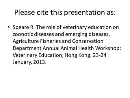 Please cite this presentation as: Speare R. The role of veterinary education on zoonotic diseases and emerging diseases. Agriculture Fisheries and Conservation.