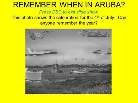 REMEMBER WHEN IN ARUBA? Press ESC to exit slide show. This photo shows the celebration for the 4 th of July. Can anyone remember the year?