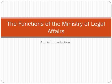 A Brief Introduction The Functions of the Ministry of Legal Affairs.