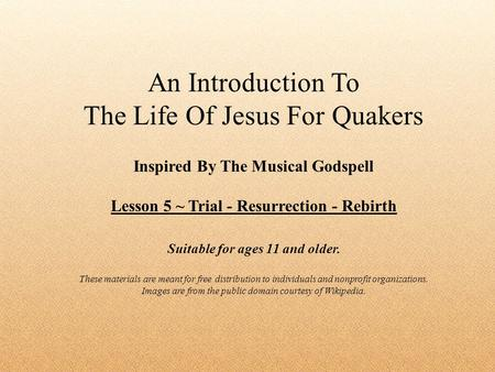 An Introduction To The Life Of Jesus For Quakers Inspired By The Musical Godspell Lesson 5 ~ Trial - Resurrection - Rebirth Suitable for ages 11 and older.