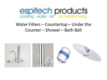 Water Filters – Countertop – Under the Counter – Shower – Bath Ball.