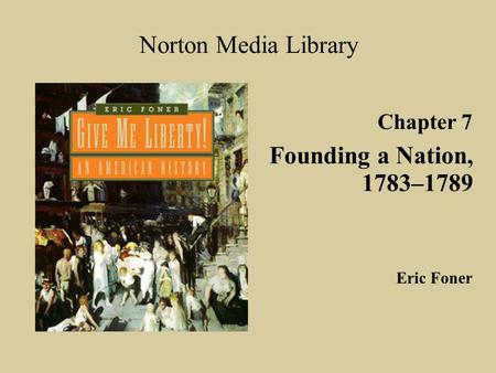 Chapter 7 Founding a Nation, 1783–1789 Norton Media Library Eric Foner.