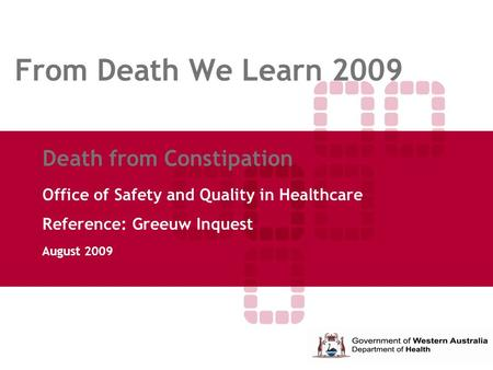 From Death We Learn 2009 Death from Constipation Office of Safety and Quality in Healthcare Reference: Greeuw Inquest August 2009.