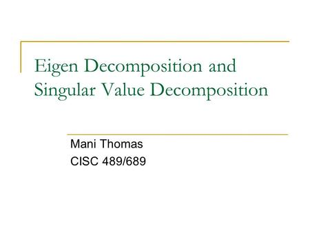 Eigen Decomposition and Singular Value Decomposition Mani Thomas CISC 489/689.