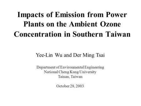 Impacts of Emission from Power Plants on the Ambient Ozone Concentration in Southern Taiwan Yee-Lin Wu and Der Ming Tsai Department of Environmental Engineering.