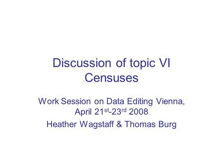 Discussion of topic VI Censuses Work Session on Data Editing Vienna, April 21 st -23 rd 2008 Heather Wagstaff & Thomas Burg.