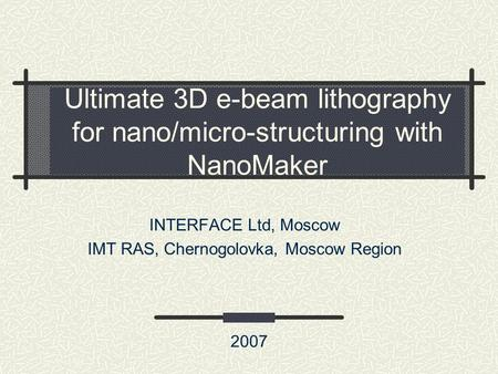 Ultimate 3D e-beam lithography for nano/micro-structuring with NanoMaker INTERFACE Ltd, Moscow IMT RAS, Chernogolovka, Moscow Region 2007.