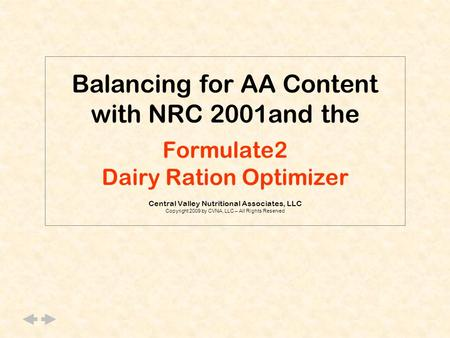 Balancing for AA Content with NRC 2001and the Formulate2 Dairy Ration Optimizer Central Valley Nutritional Associates, LLC Copyright 2009 by CVNA, LLC.