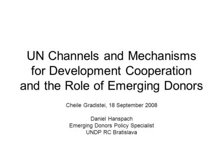 UN Channels and Mechanisms for Development Cooperation and the Role of Emerging Donors Cheile Gradistei, 18 September 2008 Daniel Hanspach Emerging Donors.